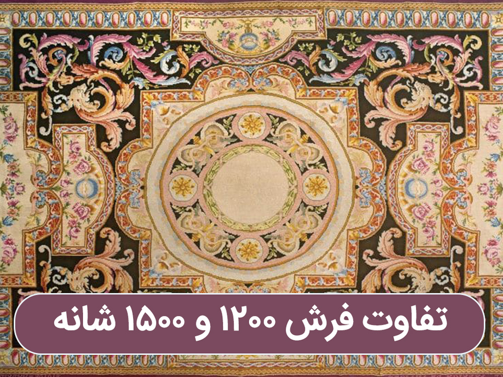 تفاوت میان فرش ۱۲۰۰ شانه و ۱۵۰۰ شانه